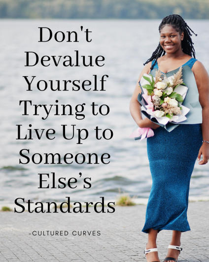 Don't devalue yourself by living up to someone else's standards. You owe it to yourself to be the best version of you. You are valued.